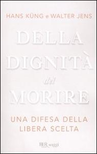 Libro Della dignità del morire. Una difesa della libera scelta Hans Küng , Walter Jens