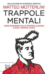 Libro Trappole mentali. Come difendersi dalle proprie illusioni e dagli inganni altrui Matteo Motterlini