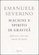 Libro Macigni e spirito di gravità. Riflessioni sullo stato attuale del mondo Emanuele Severino