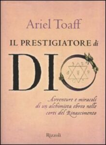 Libro Il prestigiatore di Dio. Avventure e miracoli di un alchimista ebreo nelle corti del Rinascimento Ariel Toaff