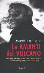 Libro Le amanti del vulcano. Bergman, Magnani, Rossellini: un triangolo di passioni nell'Italia del dopoguerra Marcello Sorgi
