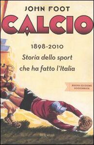 Libro Calcio. 1898-2010. Storia dello sport che ha fatto l'Italia John Foot