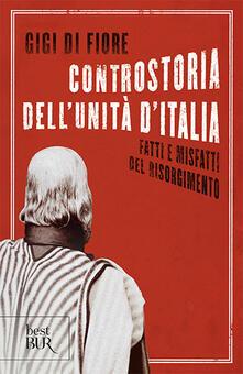 Controstoria dell'Unità d'Italia. Fatti e misfatti del Risorgimento - Gigi Di Fiore - copertina