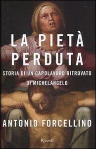 Foto Cover di La Pietà perduta. Storia di un capolavoro ritrovato di Michelangelo, Libro di Antonio Forcellino, edito da Rizzoli