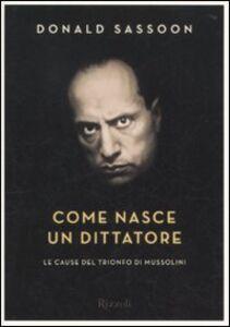 Libro Come nasce un dittatore. Le cause del trionfo di Mussolini Donald Sassoon