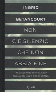 Foto Cover di Non c'è silenzio che non abbia fine, Libro di Ingrid Betancourt, edito da Rizzoli