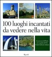 100 luoghi incantati da vedere nella vita. Innamorarsi dell'Italia con la guida del FAI
