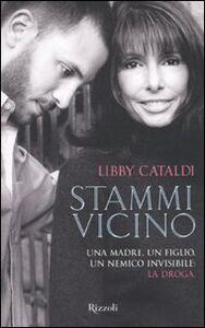 Foto Cover di Stammi vicino. Una madre, un figlio, un nemico invisibile: la droga, Libro di Libby Cataldi, edito da Rizzoli