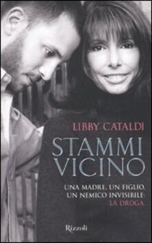 Stammi vicino. Una madre, un figlio, un nemico invisibile: la droga - Libby Cataldi - copertina