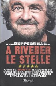 Libro A riveder le stelle. Con il nuovo racconto cosa si sta concretamente facendo per tirare fuori l'Italia dal pantano Beppe Grillo