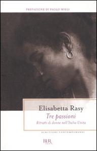 Libro Tre passioni. Ritratti di donne nell'Italia unita Elisabetta Rasy