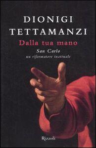 Libro Dalla tua mano. San Carlo, un riformatore inattuale Dionigi Tettamanzi
