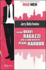 Foto Cover di Da quei bravi ragazzi che si sono inventati Pearl Harbor, Libro di Jerry Della Femina, edito da BUR Biblioteca Univ. Rizzoli