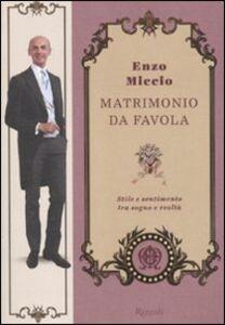 Foto Cover di Matrimonio da favola. Stile e sentimento tra sogno e realtà, Libro di Enzo Miccio, edito da Rizzoli