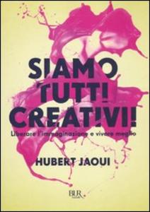 Libro Siamo tutti creativi! Liberare l'immaginazione e vivere meglio Hubert Jaoui