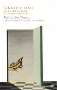 Libro Sento che ci sei. Dal silenzio del coma alla scoperta della vita Fulvio De Nigris