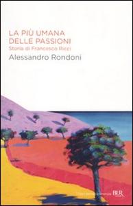 Libro La più umana delle passioni. Storia di Francesco Ricci Alessandro Rondoni