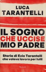 Libro Il sogno che uccise mio padre. Storia di Ezio Tarantelli che voleva lavoro per tutti Luca Tarantelli