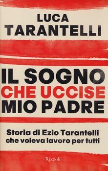 Il sogno che uccise mio padre. Storia di Ezio Tarantelli che voleva lavoro per tutti - Luca Tarantelli - copertina