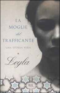 Foto Cover di La moglie del trafficante. Una storia vera, Libro di Leyla, edito da BUR Biblioteca Univ. Rizzoli