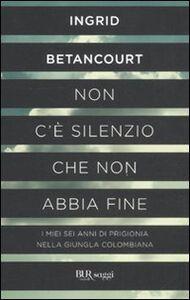 Libro Non c'è silenzio che non abbia fine Ingrid Betancourt