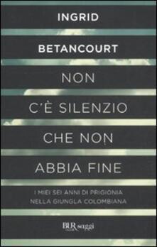 Non c'è silenzio che non abbia fine - Ingrid Betancourt - copertina