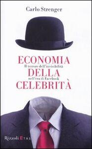 Libro Economia della celebrità. Il terrore dell'invisibilità nell'era di Facebook Carlo Strenger