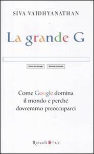 La grande G. Come Google domina il mondo e perché dovremmo preoccuparci