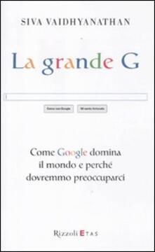 La grande G. Come Google domina il mondo e perché dovremmo preoccuparci.pdf