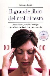 Libro Il grande libro del mal di testa. Prevenzione, rimedi e consigli per affrontare il dolore e vivere meglio Edoardo Rosati