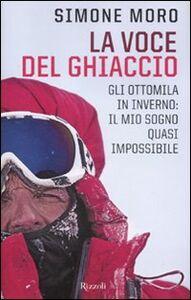 Foto Cover di La voce del ghiaccio. Gli ottomila in inverno: il mio sogno quasi impossibile, Libro di Simone Moro, edito da Rizzoli