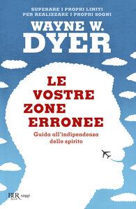 Libro Le vostre zone erronee. Guida all'indipendenza dello spirito Wayne W. Dyer