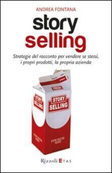 Story selling. Strategie del racconto per vendere se stessi, i propri prodotti, la propria azienda - Andrea Fontana - copertina