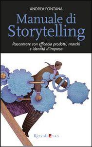 Libro Manuale di storytelling. Raccontare con efficacia prodotti, marchi e identità d'impresa Andrea Fontana