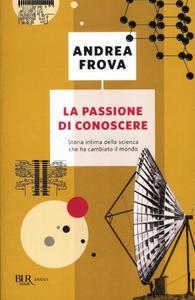 Libro La passione di conoscere. Storia intima della scienza che ha cambiato il mondo Andrea Frova