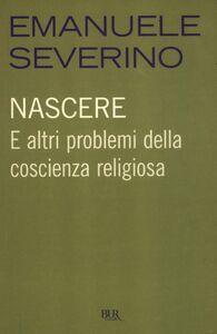 Libro Nascere. E altri problemi della coscienza religiosa Emanuele Severino