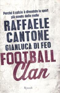 Foto Cover di Football clan. Perché il calcio è diventato lo sport più amato dalle mafie, Libro di Raffaele Cantone,Gianluca Di Feo, edito da Rizzoli