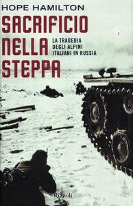 Foto Cover di Sacrificio nella steppa. La tragedia degli alpini italiani in Russia, Libro di Hope Hamilton, edito da Rizzoli