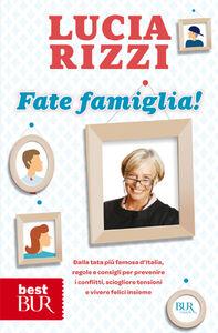 Libro Fate famiglia! Dalla tata più famosa d'Italia, regole e consigli per prevenire i conflitti, sciogliere le tensioni e vivere felici insieme Lucia Rizzi