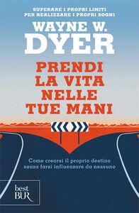Libro Prendi la vita nelle tue mani Wayne W. Dyer