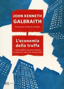 Foto Cover di L' economia della truffa. I limiti dell'economia globale, la storia di una crisi annunciata, Libro di John K. Galbraith, edito da BUR Biblioteca Univ. Rizzoli