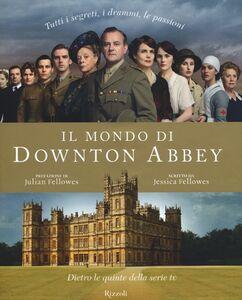 Libro Il mondo di Downton Abbey. Dietro le quinte della serie tv Jessica Fellowes