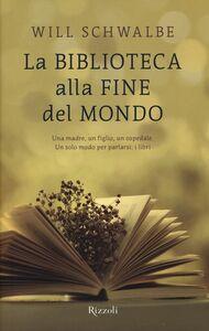 Foto Cover di La biblioteca alla fine del mondo, Libro di Will Schwalbe, edito da Rizzoli