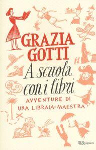 Libro A scuola con i libri. Avventure di una libraia-maestra Grazia Gotti
