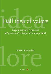 Foto Cover di Dall'idea al valore. Organizzazione e gestione del processo di sviluppo dei nuovi prodotti, Libro di Enzo Baglieri, edito da Rizzoli Etas