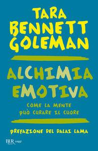 Foto Cover di Alchimia emotiva. Come la mente può curare il cuore, Libro di Tara Bennett Goleman, edito da BUR Biblioteca Univ. Rizzoli
