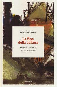 Libro La fine della cultura. Saggio su un secolo in crisi d'identità Eric J. Hobsbawm
