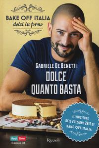 Dolce quanto basta. Bake off Italia, dolci in forno - De Benetti Gabriele - wuz.it