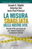 Libro La misura sbagliata delle nostre vite. Perché il PIL non basta più per valutare benessere e progresso sociale Joseph E. Stiglitz Amartya K. Sen Jean-Paul Fitoussi