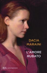Foto Cover di L' amore rubato, Libro di Dacia Maraini, edito da BUR Biblioteca Univ. Rizzoli